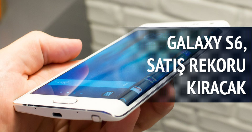 Galaxy S6 satış rekoru kıracak