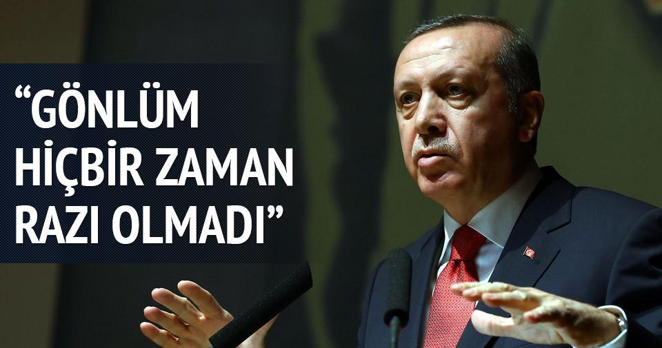 Erdoğan: Gönlüm hiçbir zaman razı olmadı
