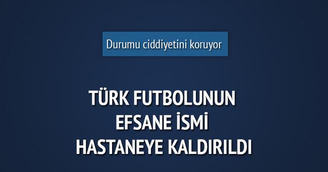 Türk futbolunun efsanesi hastaneye kaldırıldı