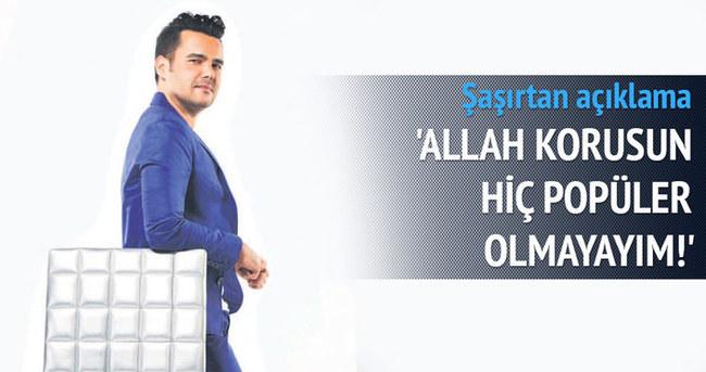 Allah korusun hiç popüler olmayayım!