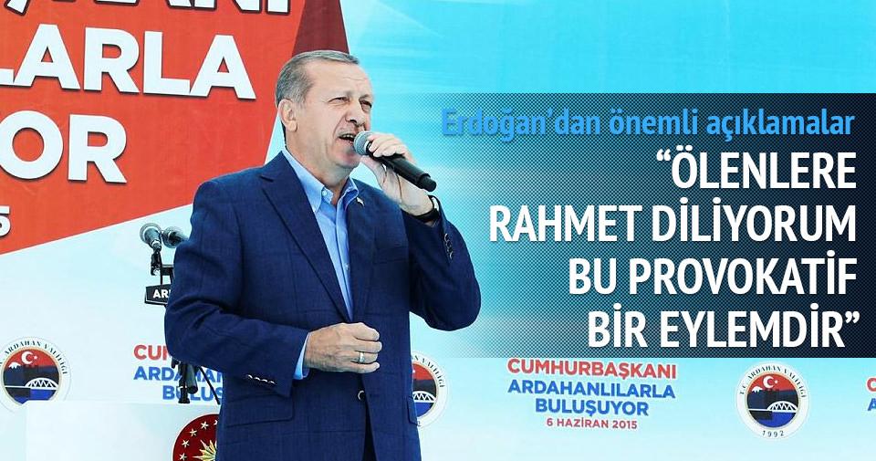 Erdoğan: Ölenlere rahmet diliyorum provokatif bir eylemdir