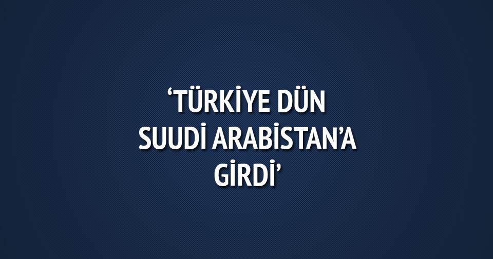 'Türkiye dünden itibaren Suudi Arabistan'a girdi'
