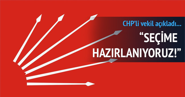 CHP'li vekil: Seçime hazırlanıyoruz!