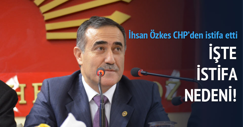 CHP İstanbul Milletvekili İhsan Özkes, CHP'den istifa etti