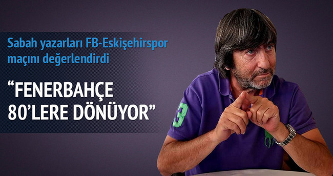 Yazarlar Fenerbahçe-Eskişehirspor maçını yorumladı