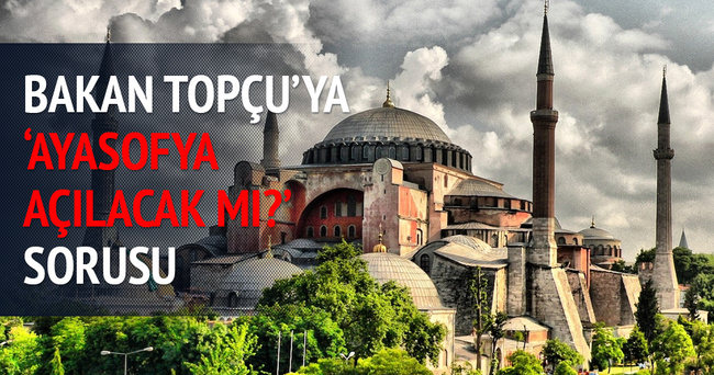 Bakan Topçu'ya 'Ayasofya açılacak mı?' sorusu