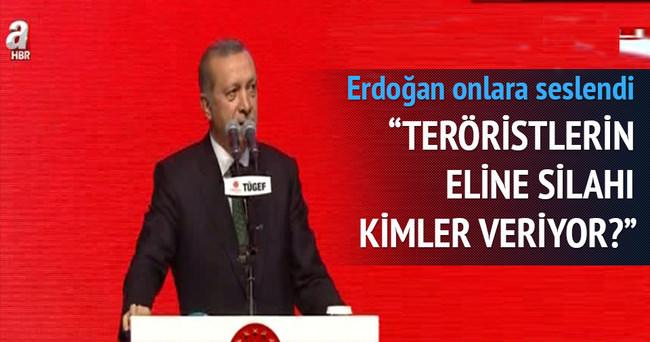 Erdoğan: Teröristlerin eline silahı kimler veriyor