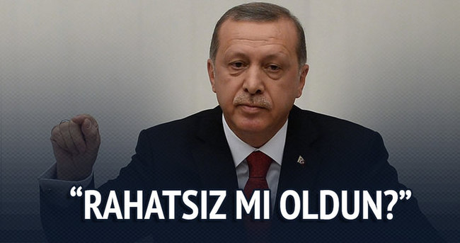 Erdoğan: Rahatsız mı oldun?