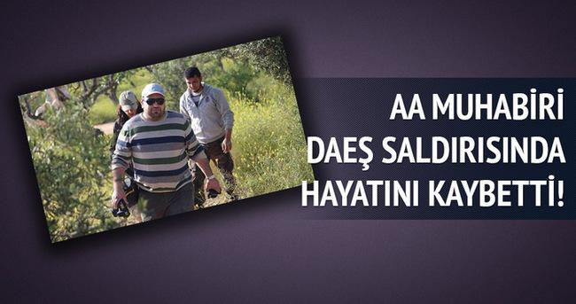 AA muhabiri DAEŞ saldırısında hayatını kaybetti