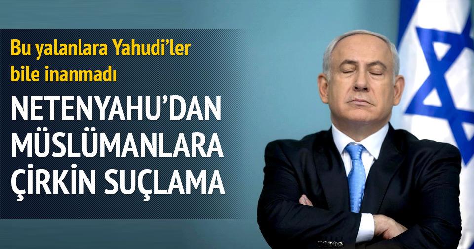 Netanyahu'dan Müslümanlara çirkin suçlama