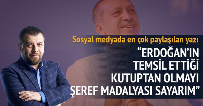 Erdoğan'ın temsil ettiği kutuptan olmayı şeref sayarım