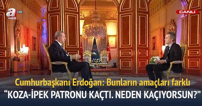Erdoğan: Koza-İpek'in patronu kaçtı gitti. Neden kaçıyorsun?