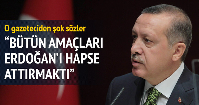Bütün amaçları Erdoğan'ı hapse attırmaktı