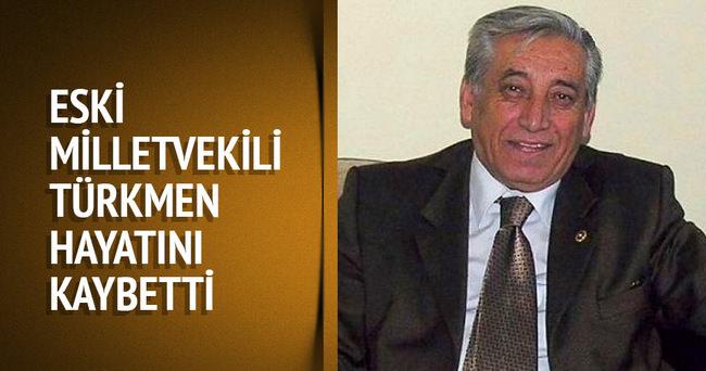 Eski milletvekili Türkmen hayatını kaybetti