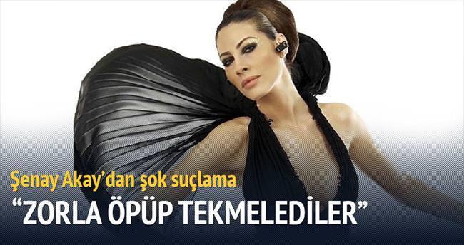 Şenay Akay: Zorla öpüp tekmelediler