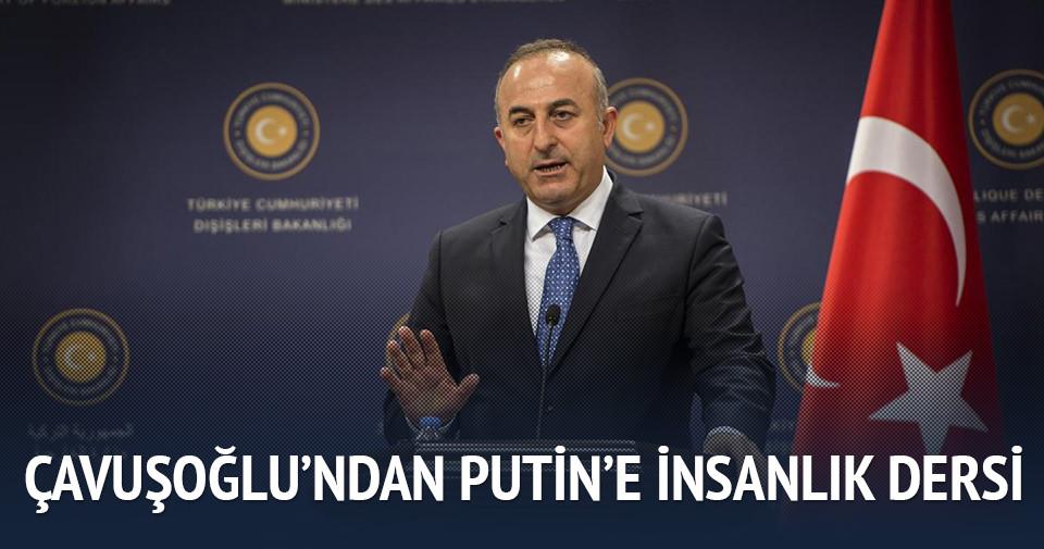 Çavuşoğlu'ndan Putin'e insanlık dersi