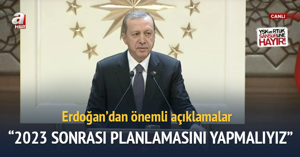 Erdoğan: Şimdiden 2023 sonrasını planlamaya başlamalıyız