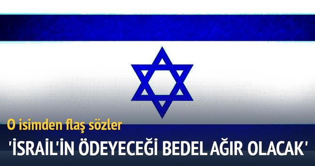 'İsrail'in ödeyeceği bedel ağır olacak'