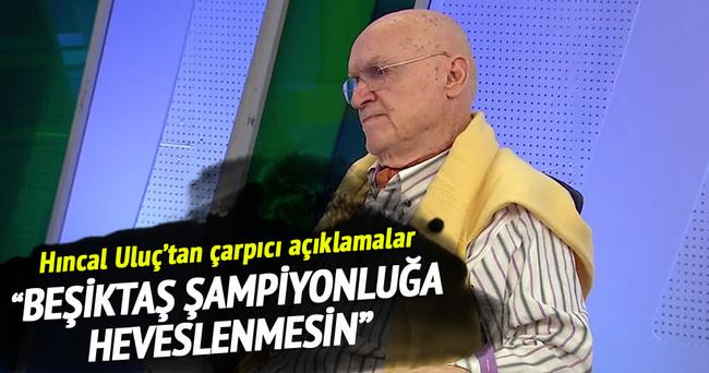 Hıncal Uluç: Beşiktaş şampiyonluğa heveslenmesin