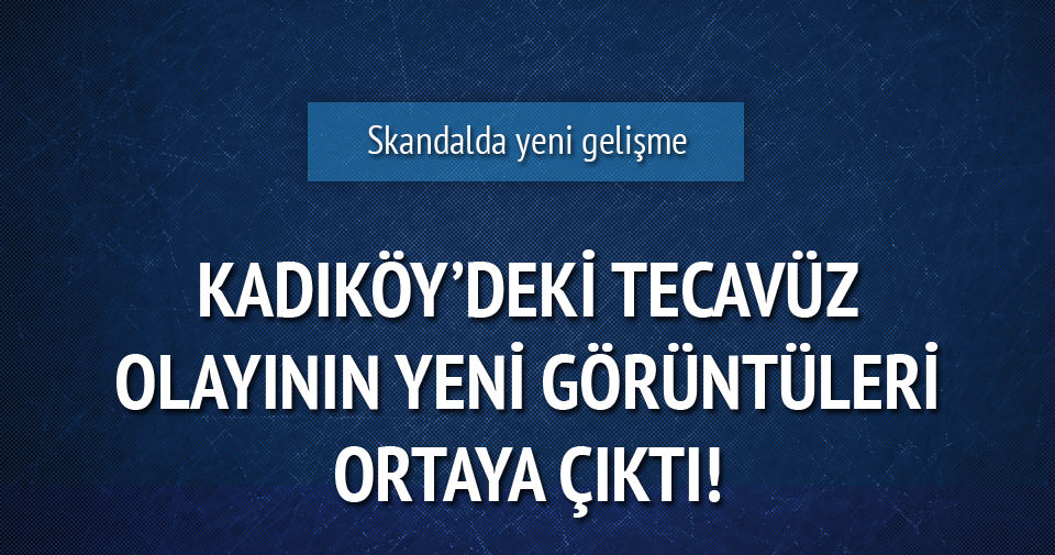 Kadıköy'deki tecavüz olayının yeni görüntüleri ortaya çıktı