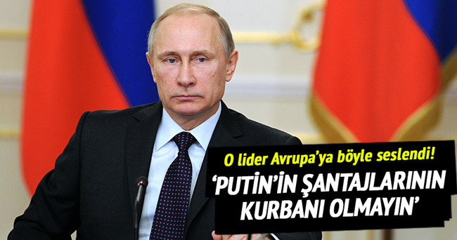 Avrupa Putin'in şantajlarının kurbanı olmamalı