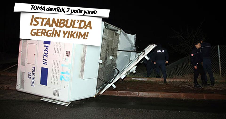 İstanbul'da gergin yıkım: TOMA devrildi, 2 polis yaralandı