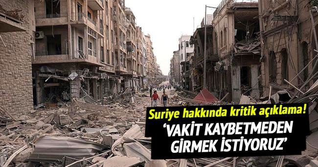 Suriye'ye vakit kaybetmeden girmek istiyoruz