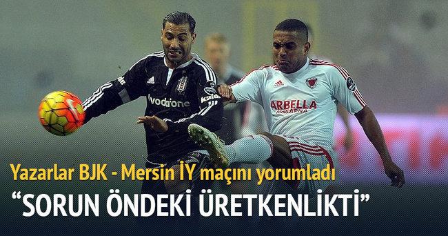 Yazarlar Beşiktaş-Mersin İdmanyurdu maçını yorumladı