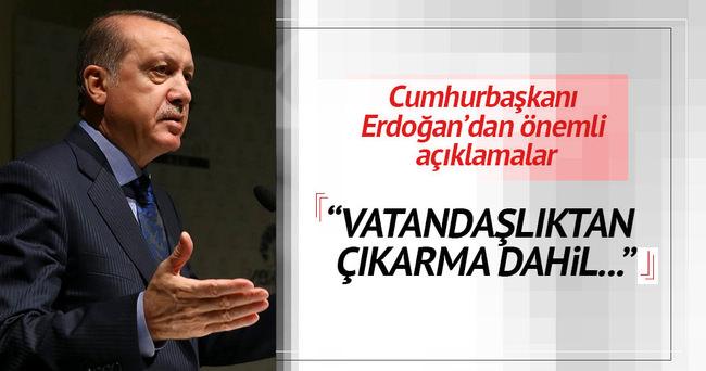 Erdoğan: Terör örgütü yandaşlarına vatandaşlıktan çıkarmak dahil her önlemi almalıyız