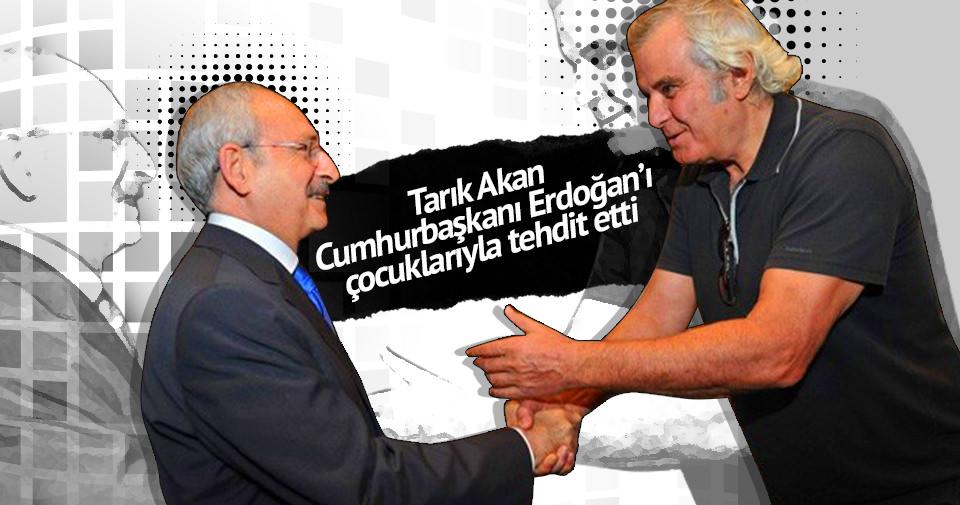 Tarık Akan Erdoğan'ı çocuklarıyla tehdit etti!