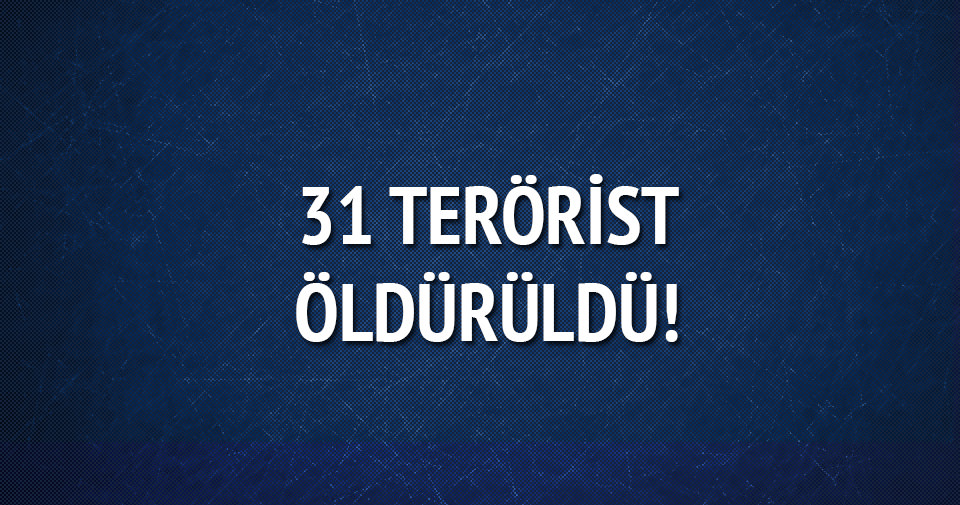 31 terörist daha öldürüldü