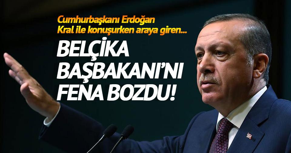 Erdoğan Belçika Başbakanı'nı fena bozdu