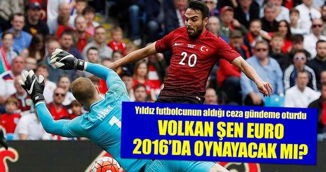 Volkan Şen EURO 2016'da oynayabilecek mi?