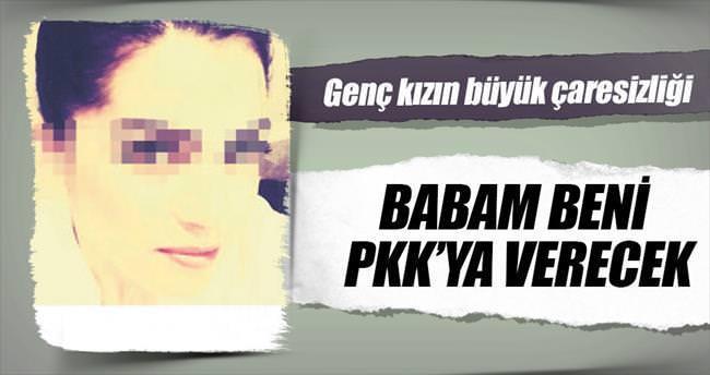 Polise şikâyet etti: Babam beni PKK'ya verecek