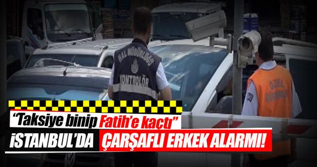 İstanbul'da çarşaflı erkek alarmı!