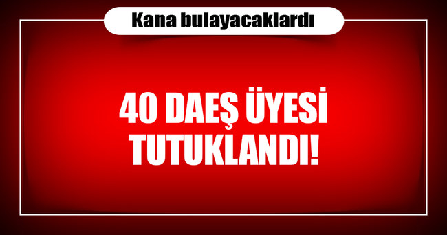 Saldırı hazırlığındaki 40 DAEŞ üyesi tutuklandı