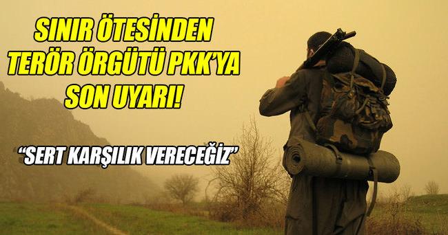 Sınır ötesinden PKK'ya son uyarı!