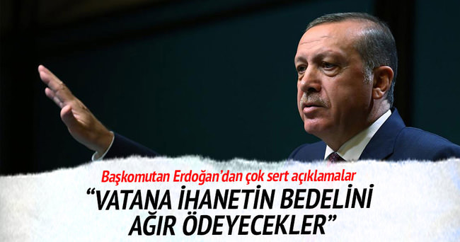 Cumhurbaşkanı Erdoğan: Vatana ihanetin bedelini çok ağır ödeyecekler