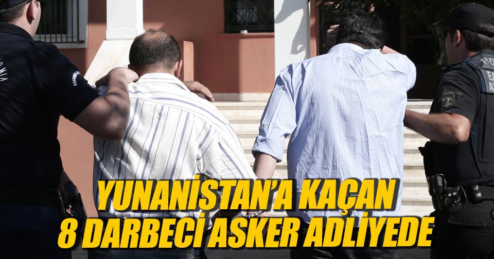 Yunanistan'a kaçan 8 darbeci asker adliyede