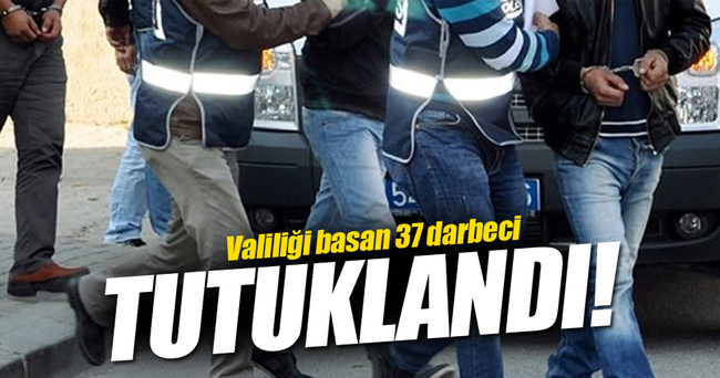 Valiliği basan 37 darbeci tutuklandı
