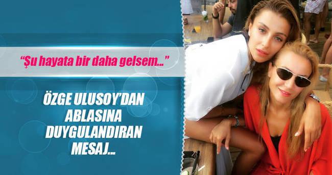 Özge Ulusoy'dan ablasına duygulandıran mesaj