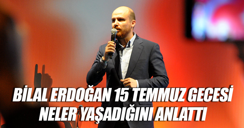 Bilal Erdoğan, 15 Temmuz gecesinde yaşadıklarını anlattı