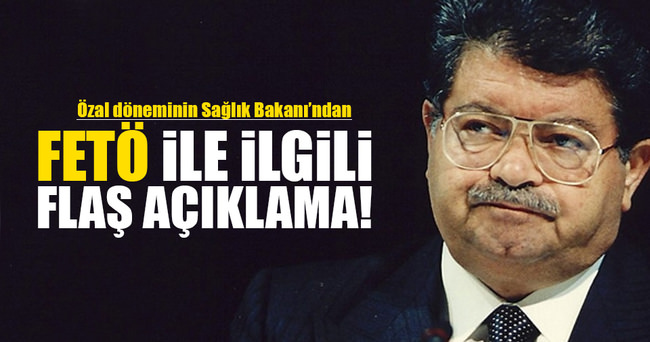 Özal döneminin Sağlık Bakanı'ndan flaş FETÖ açıklaması!