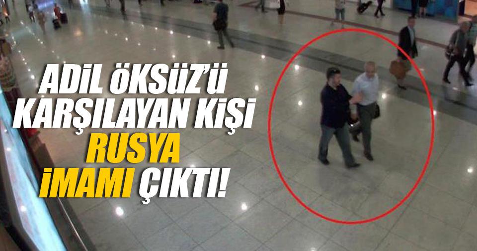 Adil Öksüz'ü karşılayan kişi Rusya imamı çıktı