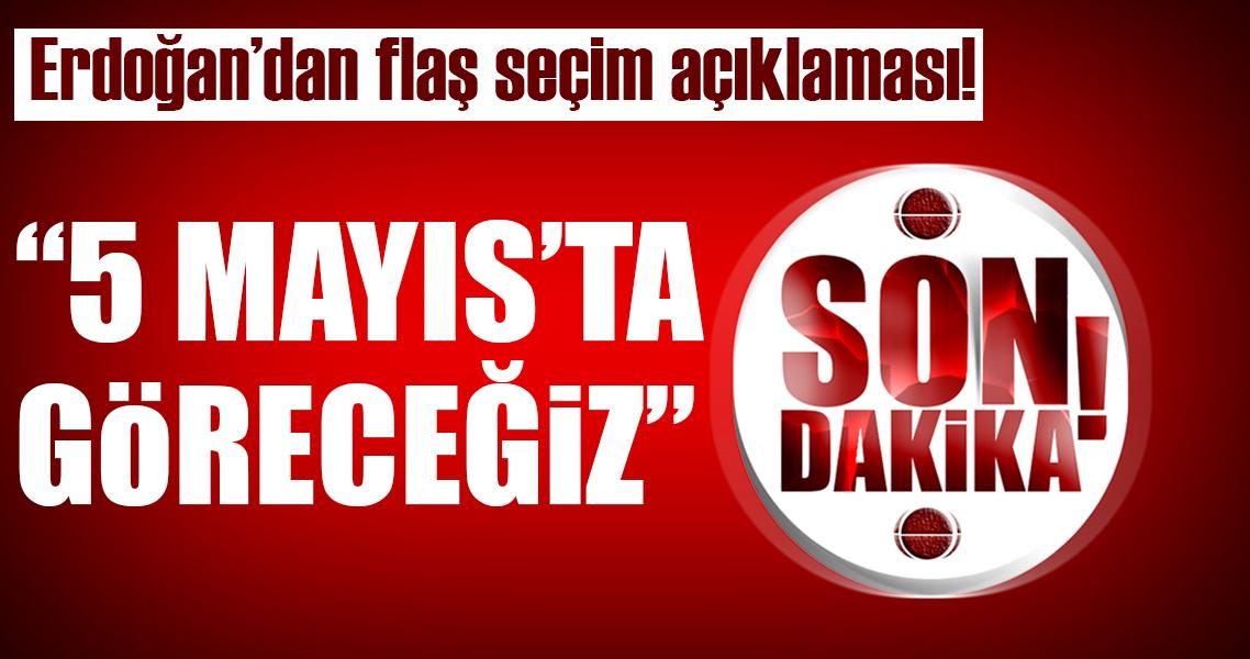 Erdoğan'dan flaş açıklama: 5 Mayıs'ta meydanda kim olacak göreceğiz