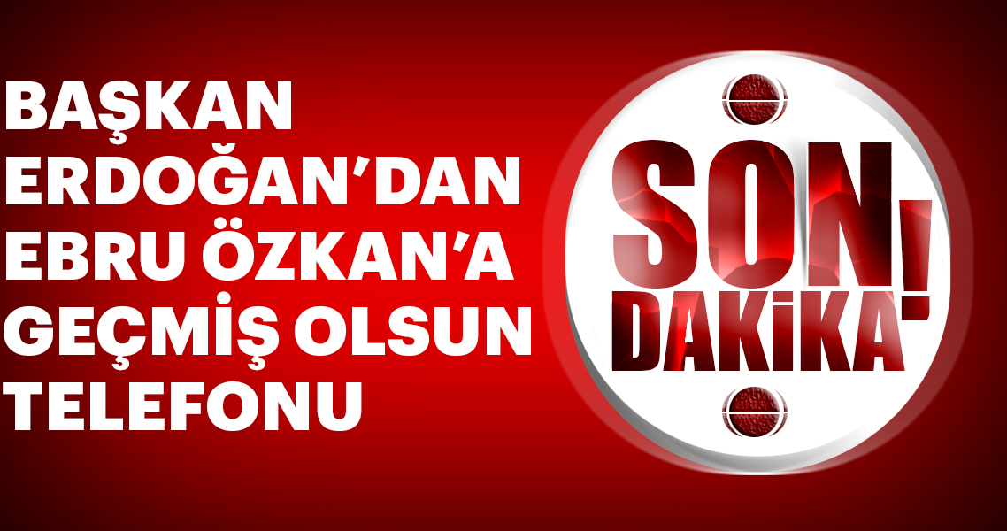 Başkan Erdoğan Ebru Özkan'ı arayarak geçmiş olsun dileklerini iletti